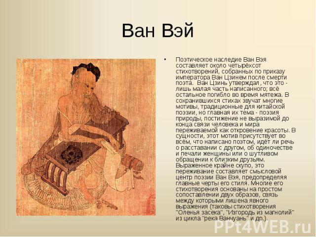 Поэтическое наследие Ван Вэя составляет около четырёхсот стихотворений, собранных по приказу императора Ван Цзинем после смерти поэта. Ван Цзинь утверждал, что это - лишь малая часть написанного; всё остальное погибло во время мятежа. В сохранившихс…