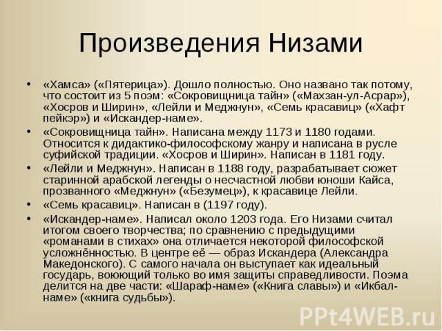 «Хамса» («Пятерица»). Дошло полностью. Оно названо так потому, что состоит из 5 поэм: «Сокровищница тайн» («Махзан-ул-Асрар»), «Хосров и Ширин», «Лейли и Меджнун», «Семь красавиц» («Хафт пейкэр») и «Искандер-наме». «Хамса» («Пятерица»). Дошло полнос…