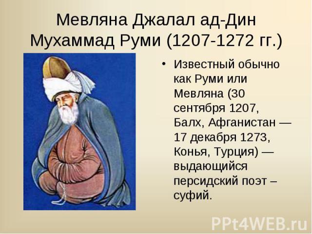 Известный обычно как Руми или Мевляна (30 сентября 1207, Балх, Афганистан — 17 декабря 1273, Конья, Турция) — выдающийся персидский поэт –суфий. Известный обычно как Руми или Мевляна (30 сентября 1207, Балх, Афганистан — 17 декабря 1273, Конья, Турц…