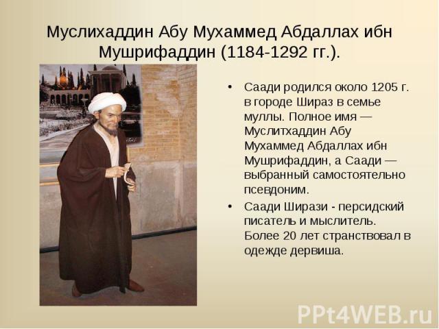 Саади родился около 1205 г. в городе Шираз в семье муллы. Полное имя — Муслитхаддин Абу Мухаммед Абдаллах ибн Мушрифаддин, а Саади — выбранный самостоятельно псевдоним. Саади родился около 1205 г. в городе Шираз в семье муллы. Полное имя — Муслитхад…