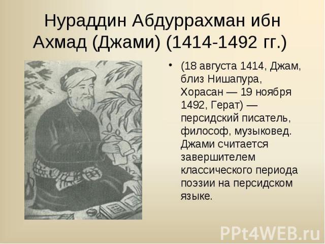 (18 августа 1414, Джам, близ Нишапура, Хорасан — 19 ноября 1492, Герат) — персидский писатель, философ, музыковед. Джами считается завершителем классического периода поэзии на персидском языке. (18 августа 1414, Джам, близ Нишапура, Хорасан — 19 ноя…