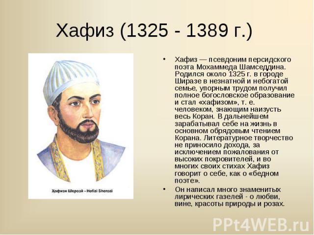 Хафиз — псевдоним персидского поэта Мохаммеда Шамседдина. Родился около 1325 г. в городе Ширазе в незнатной и небогатой семье, упорным трудом получил полное богословское образование и стал «хафизом», т. е. человеком, знающим наизусть весь Коран. В д…