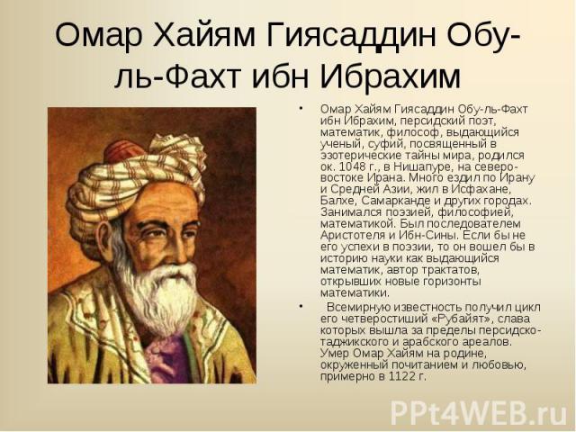 Омар Хайям Гиясаддин Обу-ль-Фахт ибн Ибрахим, персидский поэт, математик, философ, выдающийся ученый, суфий, посвященный в эзотерические тайны мира, родился ок. 1048 г., в Нишапуре, на северо-востоке Ирана. Много ездил по Ирану и Средней Азии, жил в…