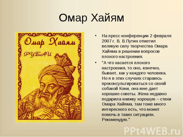 На пресс-конференции 2 февраля 2007 г. В. В.Путин отметил великую силу творчества Омара Хайяма в решении вопросов плохого настроения. На пресс-конференции 2 февраля 2007 г. В. В.Путин отметил великую силу творчества Омара Хайяма в решении вопросов п…