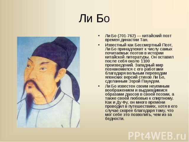 Ли Бо (701-762) — китайский поэт времен династии Тан. Ли Бо (701-762) — китайский поэт времен династии Тан. Известный как Бессмертный Поэт, Ли Бо принадлежит к числу самых почитаемых поэтов в истории китайской литературы. Он оставил после себя около…