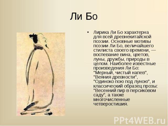 """Лирика Ли Бо характерна для всей древнекитайской поэзии. Основные мотивы поэзии Ли Бо, величайшего стилиста своего времени, — воспевание вина, цветов, луны, дружбы, природы в целом. Наиболее известные произведения Ли Бо: """"Мерный, чистый напев&q…"""