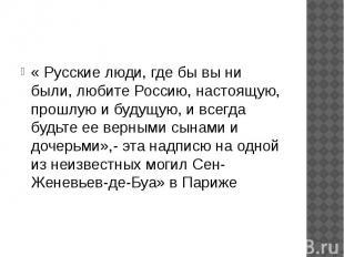 « Русские люди, где бы вы ни были, любите Россию, настоящую, прошлую и будущую,