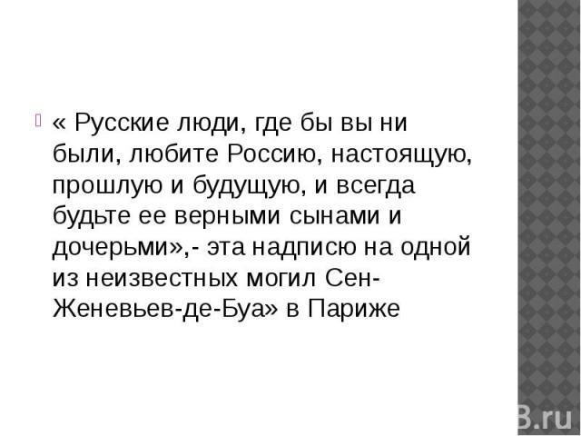 « Русские люди, где бы вы ни были, любите Россию, настоящую, прошлую и будущую, и всегда будьте ее верными сынами и дочерьми»,- эта надписю на одной из неизвестных могил Сен-Женевьев-де-Буа» в Париже