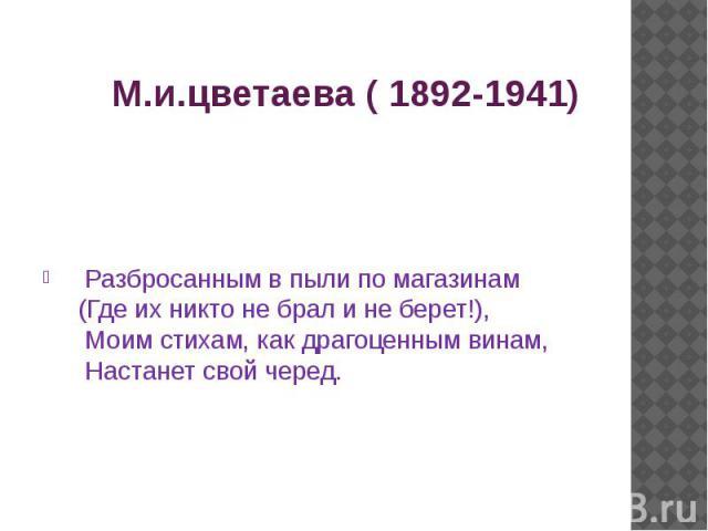 М.и.цветаева ( 1892-1941) Разбросанным в пыли по магазинам (Где их никто не брал и не берет!), Моим стихам, как драгоценным винам, Настанет свой черед.