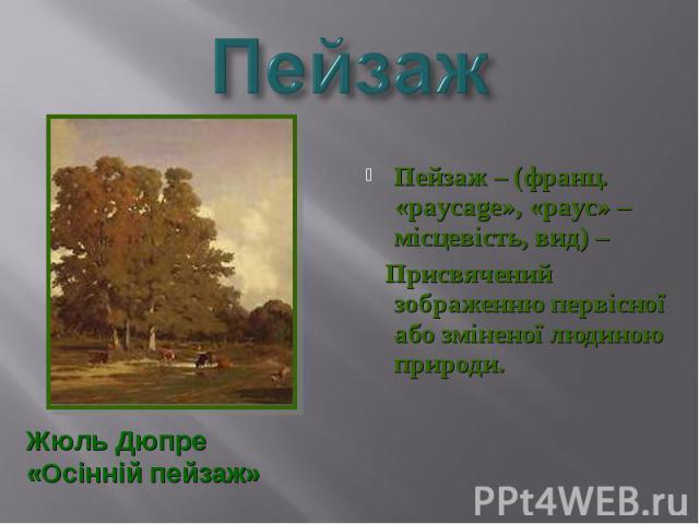 Пейзаж – (франц. «paycage», «payc» – місцевість, вид) – Пейзаж – (франц. «paycage», «payc» – місцевість, вид) – Присвячений зображенню первісної або зміненої людиною природи.