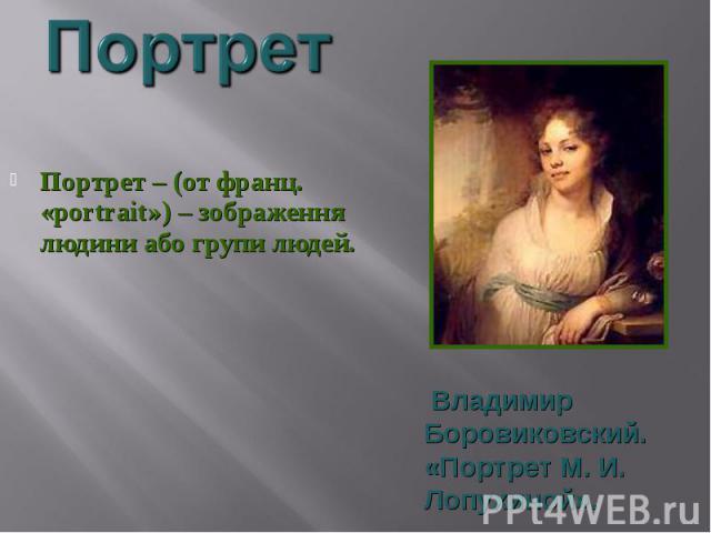 Портрет – (от франц. «portrait») – зображення людини або групи людей.