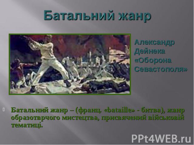 Батальний жанр – (франц. «bataille» - битва), жанр образотврчого мистецтва, присвячений військовій тематиці. Батальний жанр – (франц. «bataille» - битва), жанр образотврчого мистецтва, присвячений військовій тематиці.