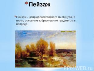Пейзаж Пейзаж - жанр образотворчого мистецтва, в якому основним зображуваним пре