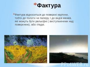 Фактура Фактура відноситься до поверхні картини, тобто до полотн чи паперу. І до