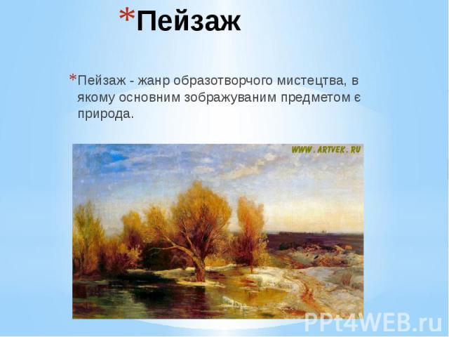 Пейзаж Пейзаж - жанр образотворчого мистецтва, в якому основним зображуваним предметом є природа.