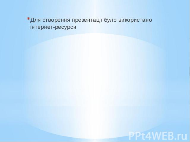 Для створення презентації було використано інтернет-ресурси Для створення презентації було використано інтернет-ресурси