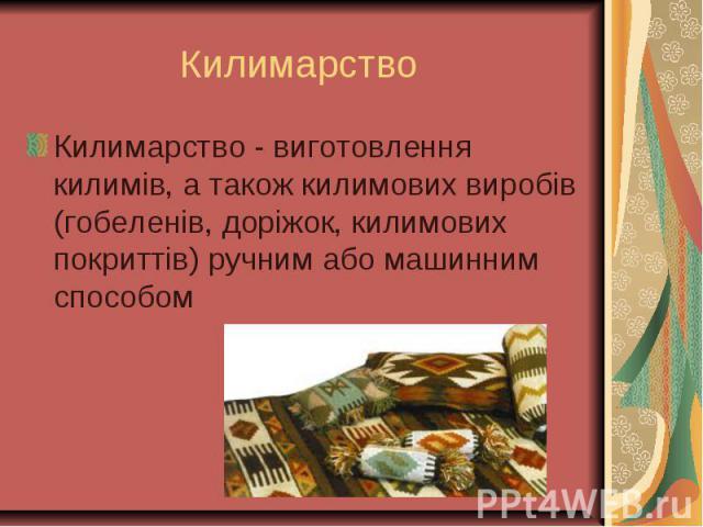 Килимарство - виготовлення килимів, а також килимових виробів (гобеленів, доріжок, килимових покриттів) ручним або машинним способом Килимарство - виготовлення килимів, а також килимових виробів (гобеленів, доріжок, килимових покриттів) ручним або м…