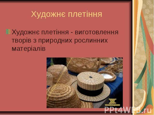 Художнє плетіння - виготовлення творів з природних рослинних матеріалів Художнє плетіння - виготовлення творів з природних рослинних матеріалів