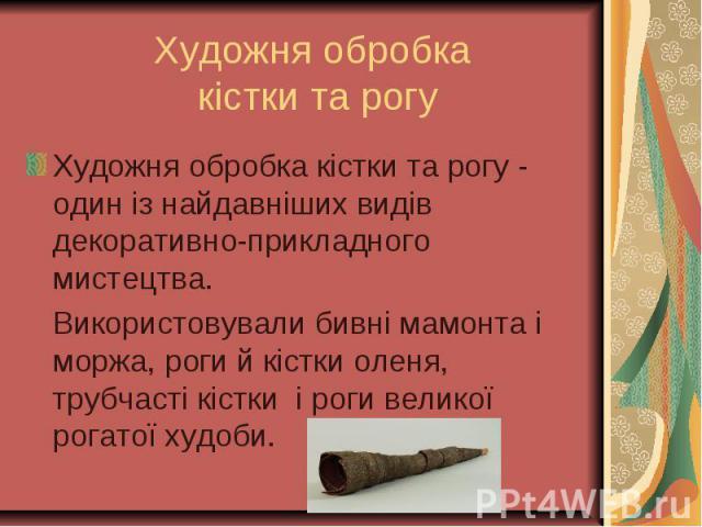 Художня обробка кістки та рогу - один із найдавніших видів декоративно-прикладного мистецтва. Художня обробка кістки та рогу - один із найдавніших видів декоративно-прикладного мистецтва. Використовували бивні мамонта і моржа, роги й кістки оленя, т…