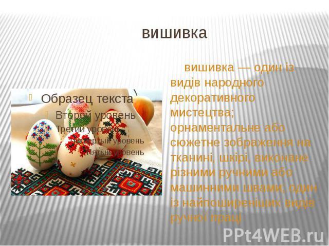 вишивка вишивка — один із видів народного декоративного мистецтва; орнаментальне або сюжетне зображення на тканині, шкірі, виконане різними ручними або машинними швами; один із найпоширеніших видів ручної праці