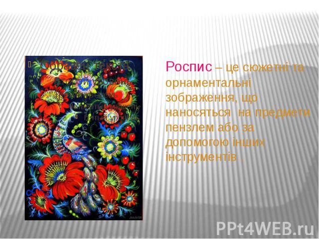 Роспис – це сюжетні та орнаментальні зображення, що наносяться на предмети пензлем або за допомогою інших інструментів .