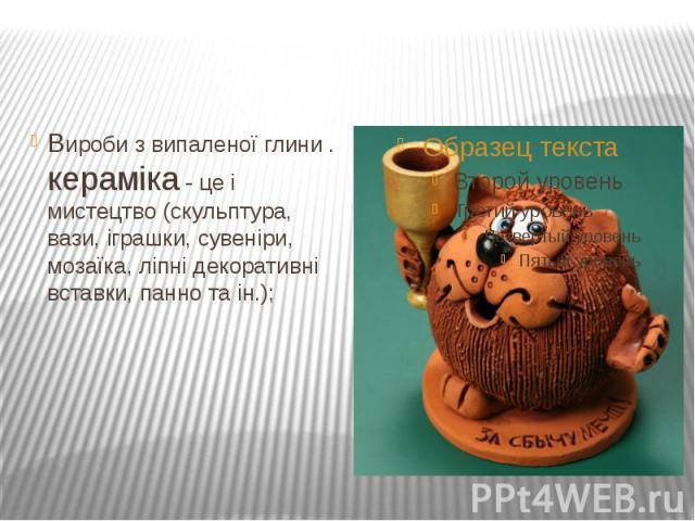 Вироби з випаленої глини . кераміка - це і мистецтво (скульптура, вази, іграшки, сувеніри, мозаїка, ліпні декоративні вставки, панно та ін.);