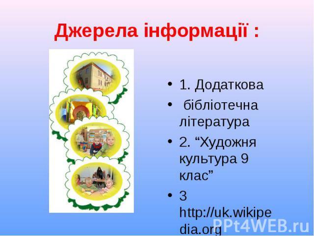 """1. Додаткова 1. Додаткова бібліотечна література 2. """"Художня культура 9 клас"""" 3 http://uk.wikipedia.org"""