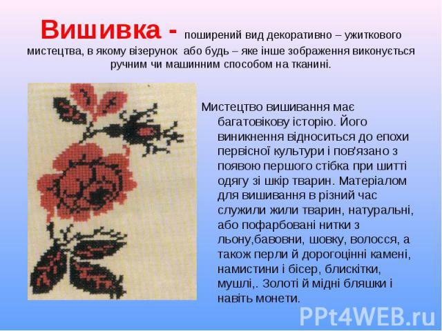 Мистецтво вишивання має багатовікову історію. Його виникнення відноситься до епохи первісної культури і пов'язано з появою першого стібка при шитті одягу зі шкір тварин. Матеріалом для вишивання в різний час служили жили тварин, натуральні, або пофа…