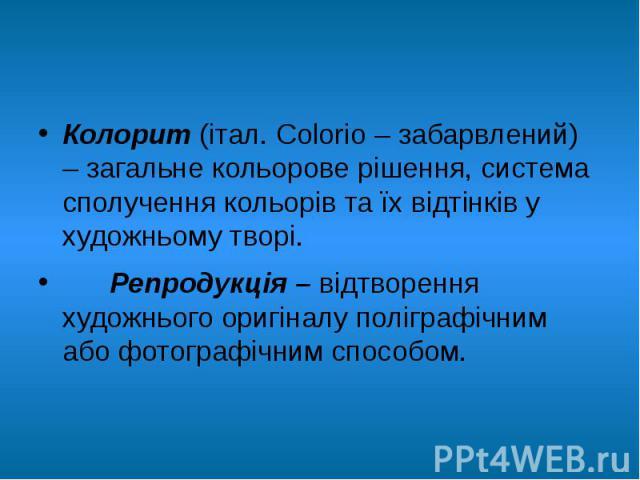 Колорит (італ. Colorio – забарвлений) – загальне кольорове рішення, система сполучення кольорів та їх відтінків у художньому творі. Колорит (італ. Colorio – забарвлений) – загальне кольорове рішення, система сполучення кольорів та їх відтінків у худ…
