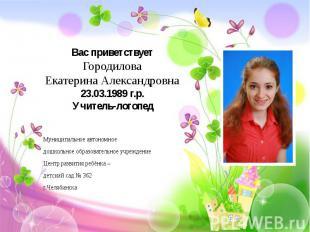Вас приветствует Городилова Екатерина Александровна 23.03.1989 г.р. Учитель-лого