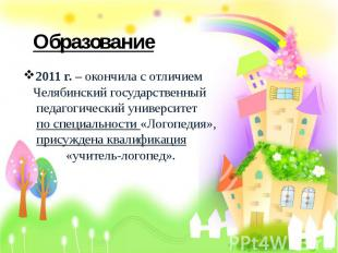 Образование 2011 г. – окончила с отличием Челябинский государственный педагогиче