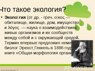 Что такое экология? Эколо гия(отдр. - греч.οἶκος— обитал