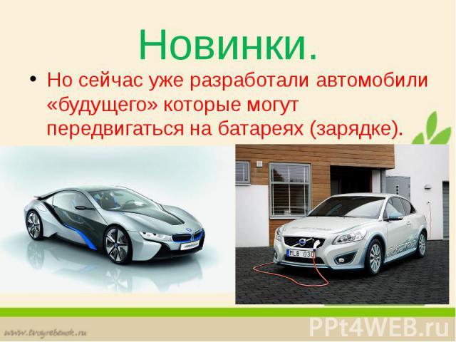 Новинки. Но сейчас уже разработали автомобили «будущего» которые могут передвигаться на батареях (зарядке).