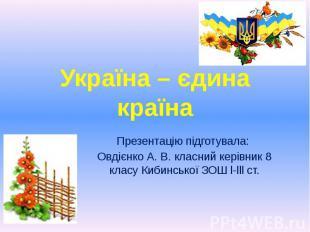 Україна – єдина країна Презентацію підготувала: Овдієнко А. В. класний керівник