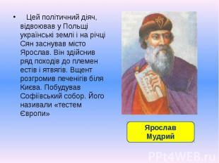 Цей політичний діяч, відвоював у Польщі українські землі і на річці Сян заснував