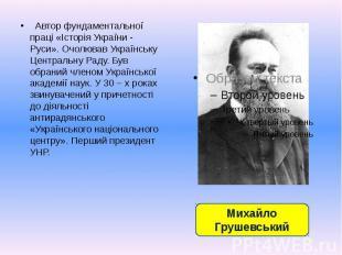 Автор фундаментальної праці «Історія України - Руси». Очолював Українську Центра