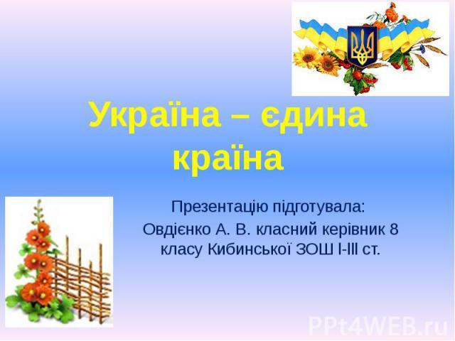 Україна – єдина країна Презентацію підготувала: Овдієнко А. В. класний керівник 8 класу Кибинської ЗОШ l-lll ст.