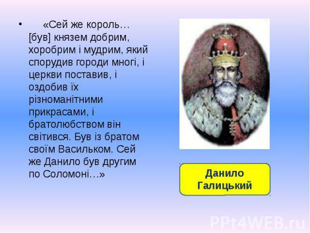 «Сей же король… [був] князем добрим, хоробрим і мудрим, який спорудив городи многі, і церкви поставив, і оздобив їх різноманітними прикрасами, і братолюбством він світився. Був із братом своїм Васильком. Сей же Данило був другим по Соломоні…» «Сей ж…