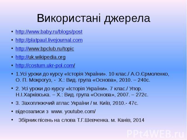 Використані джерела http://www.baby.ru/blogs/post http://platpaul.livejournal.com http://www.bpclub.ru/topic http://uk.wikipedia.org http://costum.ukr-pol.com/ 1.Усі уроки до курсу «Історія України». 10 клас./ А.О.Єрмоленко, О. П. Мокрогуз, - Х.: Ви…