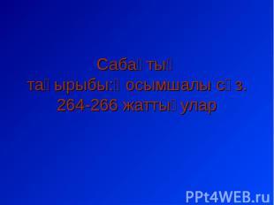 Сабақтың тақырыбы:Қосымшалы сөз.264-266 жаттығулар