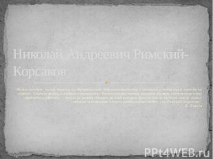 Николай Андреевич Римский-КорсаковНи его талант, ни его энергия, ни беспредельно