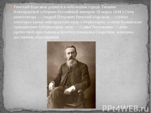 Римский-Корсаков родился в небольшом городе Тихвине Новгородской губернии Россий