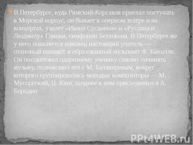 В Петербурге, куда Римский-Корсаков приехал поступать в Морской корпус, он бывает в оперном театре и на концертах, узнает «Ивана Сусанина» и «Руслана и Людмилу» Глинки, симфонии Бетховена. В Петербурге же у него появляется наконец настоящий учитель …