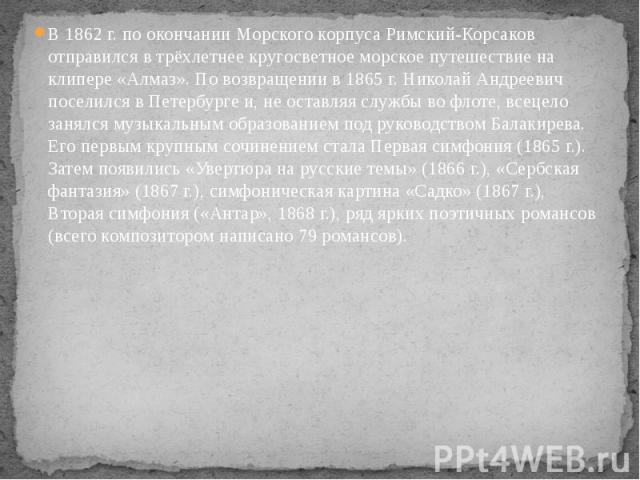 В 1862 г. по окончании Морского корпуса Римский-Корсаков отправился в трёхлетнее кругосветное морское путешествие на клипере «Алмаз». По возвращении в 1865 г. Николай Андреевич поселился в Петербурге и, не оставляя службы во флоте, всецело занялся м…