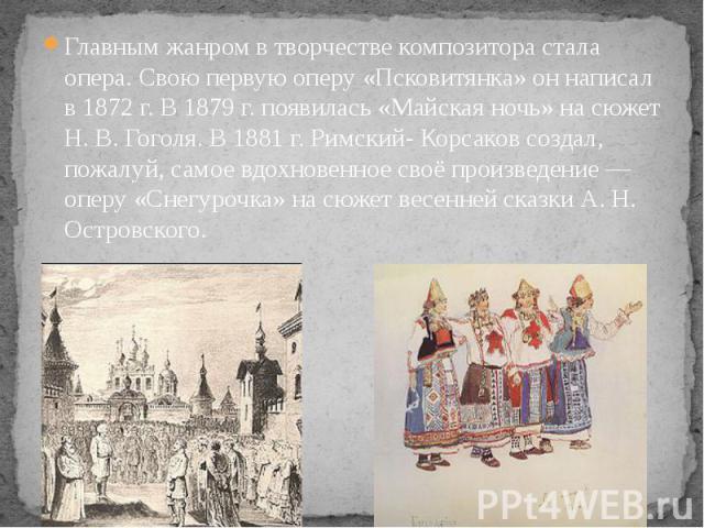Главным жанром в творчестве композитора стала опера. Свою первую оперу «Псковитянка» он написал в 1872 г. В 1879 г. появилась «Майская ночь» на сюжет Н. В. Гоголя. В 1881 г. Римский- Корсаков создал, пожалуй, самое вдохновенное своё произведение — о…