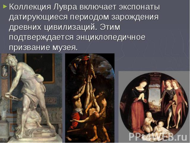 Коллекция Лувра включает экспонаты датирующиеся периодом зарождения древних цивилизаций. Этим подтверждается энциклопедичное призвание музея. Коллекция Лувра включает экспонаты датирующиеся периодом зарождения древних цивилизаций. Этим подтверждаетс…