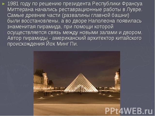 1981 году по решению президента Республики Франсуа Миттерана начались реставрационные работы в Лувре. Самые древние части (развалины главной башни) были восстановлены, а во дворе Наполеона появилась знаменитая пирамида, при помощи которой осуществля…