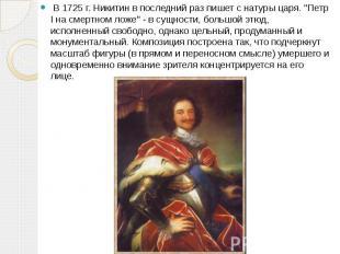"""В 1725 г. Никитин в последний раз пишет с натуры царя. """"Петр I на сме"""
