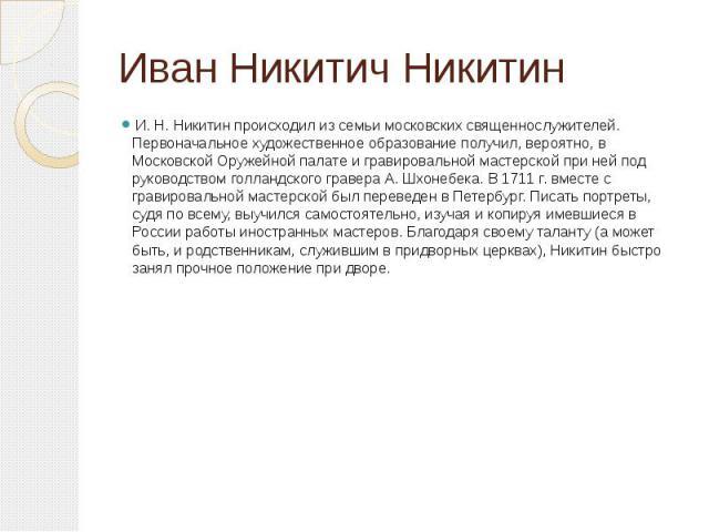 Иван Никитич НикитинИ. Н. Никитин происходил из семьи московских священнослужителей. Первоначальное художественное образование получил, вероятно, в Московской Оружейной палате и гравировальной мастерской при ней под руководством голландского г…