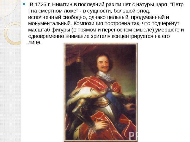 """В 1725 г. Никитин в последний раз пишет с натуры царя. """"Петр I на смертном ложе"""" - в сущности, большой этюд, исполненный свободно, однако цельный, продуманный и монументальный. Композиция построена так, что подчеркнут масштаб фигуры …"""